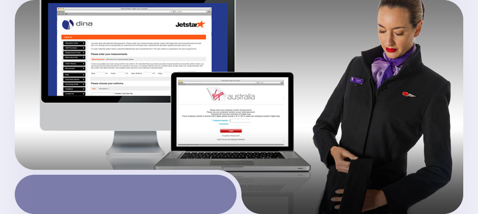 Dina services many clients including Jetstar and Virgin Australia and is committed to making uniform management easy for your business. Through our online web ordering system we can streamline the uniform ordering, reporting and administration processes. This is customised to meet every clients needs. The system can be set up with a nominated administrator or administrators. This allows you to run online reports in real time and across a wide range of categories. We are the 'one-stop'shop' for your brand's complete wardrobe management.